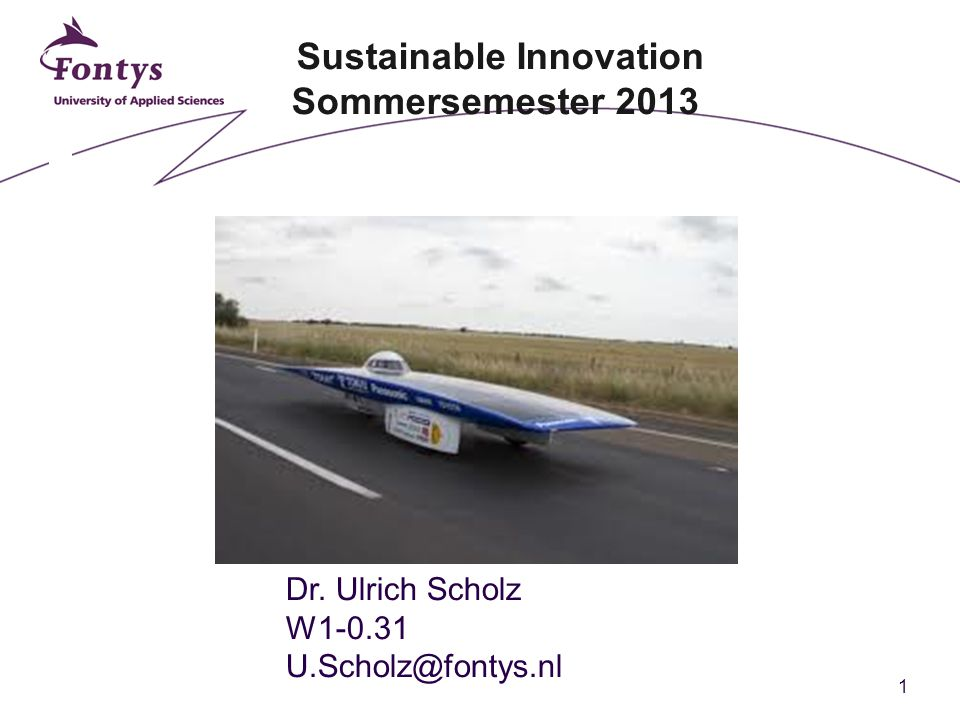 1 Sustainable Innovation Sommersemester 2013 Dr. Ulrich Scholz W1-0.31 U.Scholz@fontys.nl