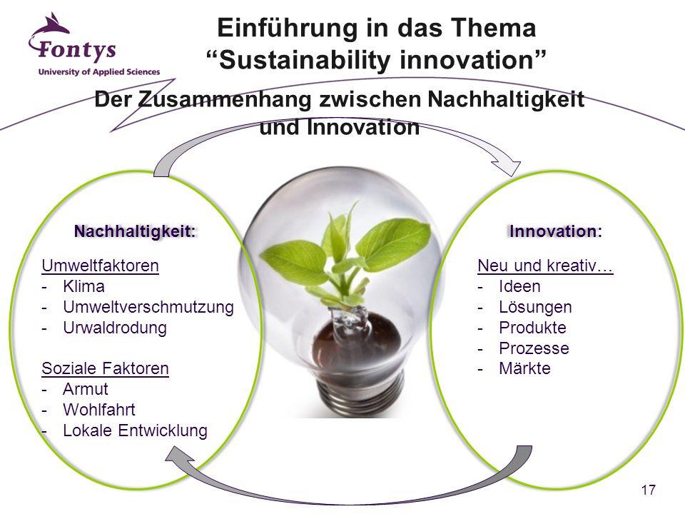 17 Nachhaltigkeit: Umweltfaktoren -Klima -Umweltverschmutzung -Urwaldrodung Soziale Faktoren -Armut -Wohlfahrt -Lokale Entwicklung Innovation: Neu und kreativ… -Ideen -Lösungen -Produkte -Prozesse -Märkte Der Zusammenhang zwischen Nachhaltigkeit und Innovation Einführung in das Thema Sustainability innovation