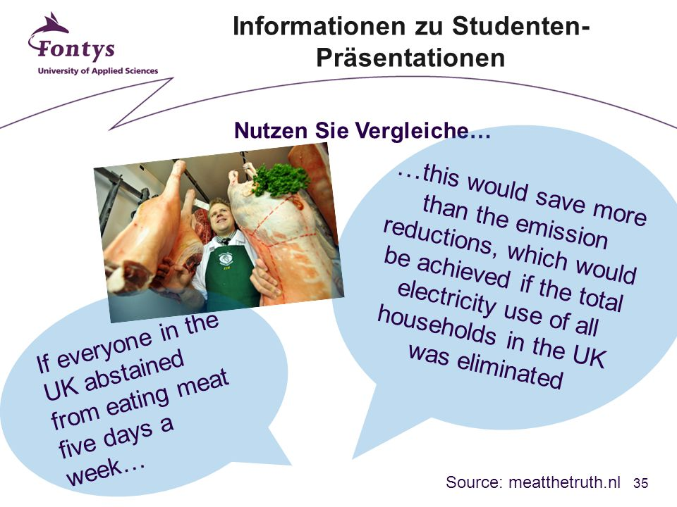 35 Nutzen Sie Vergleiche… If everyone in the UK abstained from eating meat five days a week… … this would save more than the emission reductions, which would be achieved if the total electricity use of all households in the UK was eliminated Source: meatthetruth.nl Informationen zu Studenten- Präsentationen