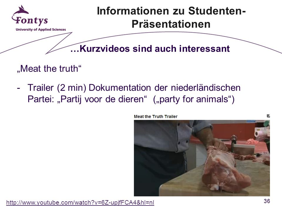 "36 ""Meat the truth -Trailer (2 min) Dokumentation der niederländischen Partei: ""Partij voor de dieren (""party for animals ) …Kurzvideos sind auch interessant http://www.youtube.com/watch v=6Z-upjfFCA4&hl=nl Informationen zu Studenten- Präsentationen"