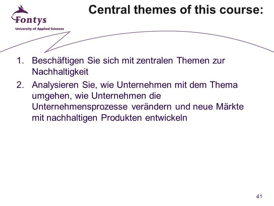 41 Central themes of this course: 1.Beschäftigen Sie sich mit zentralen Themen zur Nachhaltigkeit 2.Analysieren Sie, wie Unternehmen mit dem Thema umgehen, wie Unternehmen die Unternehmensprozesse verändern und neue Märkte mit nachhaltigen Produkten entwickeln