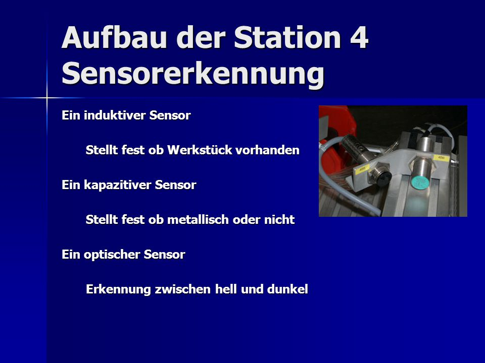 Aufbau der Station 4 Sensorerkennung Ein induktiver Sensor Stellt fest ob Werkstück vorhanden Ein kapazitiver Sensor Stellt fest ob metallisch oder ni