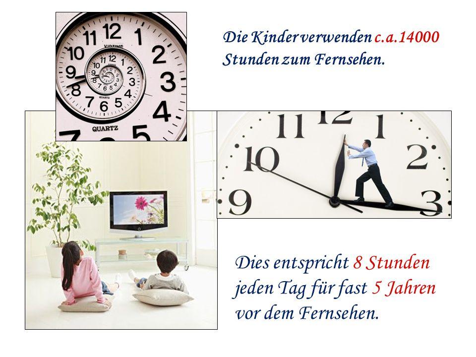 Die Kinder verwenden c.a.14000 Stunden zum Fernsehen. Dies entspricht 8 Stunden jeden Tag für fast 5 Jahren vor dem Fernsehen.