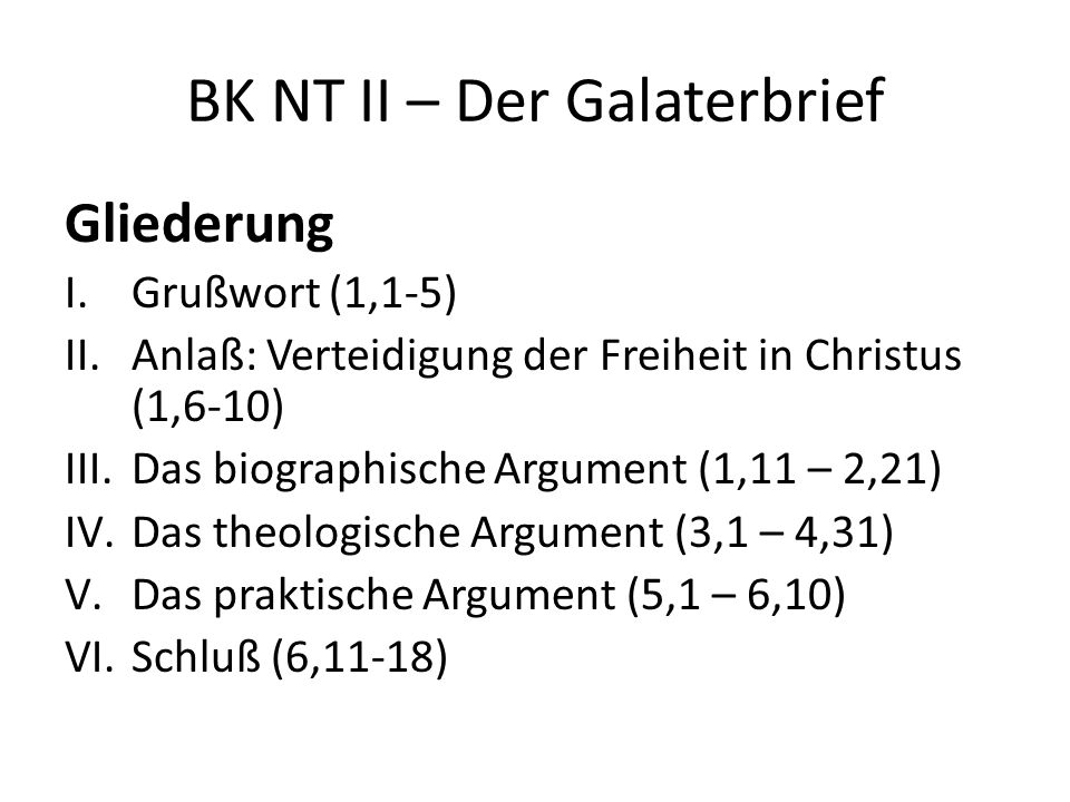 BK NT II – Der Galaterbrief Gliederung I.Grußwort (1,1-5) II.Anlaß: Verteidigung der Freiheit in Christus (1,6-10) III.Das biographische Argument (1,11 – 2,21) IV.Das theologische Argument (3,1 – 4,31) V.Das praktische Argument (5,1 – 6,10) VI.Schluß (6,11-18)