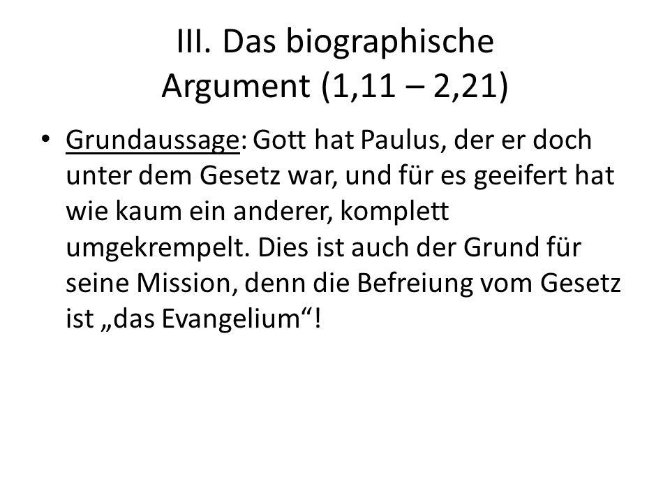 III. Das biographische Argument (1,11 – 2,21) Grundaussage: Gott hat Paulus, der er doch unter dem Gesetz war, und für es geeifert hat wie kaum ein an