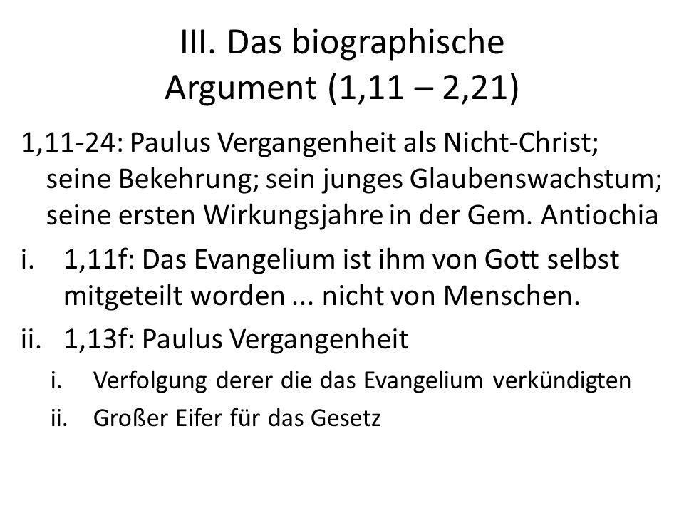 III. Das biographische Argument (1,11 – 2,21) 1,11-24: Paulus Vergangenheit als Nicht-Christ; seine Bekehrung; sein junges Glaubenswachstum; seine ers