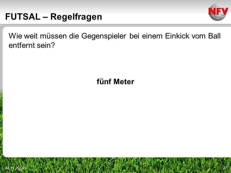04.11.201427 FUTSAL – Regelfragen Wie weit müssen die Gegenspieler bei einem Einkick vom Ball entfernt sein? fünf Meter