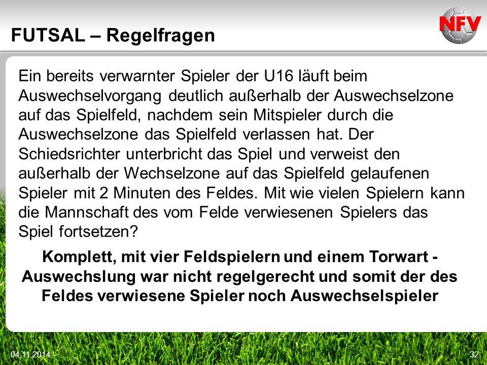 04.11.201432 FUTSAL – Regelfragen Ein bereits verwarnter Spieler der U16 läuft beim Auswechselvorgang deutlich außerhalb der Auswechselzone auf das Sp