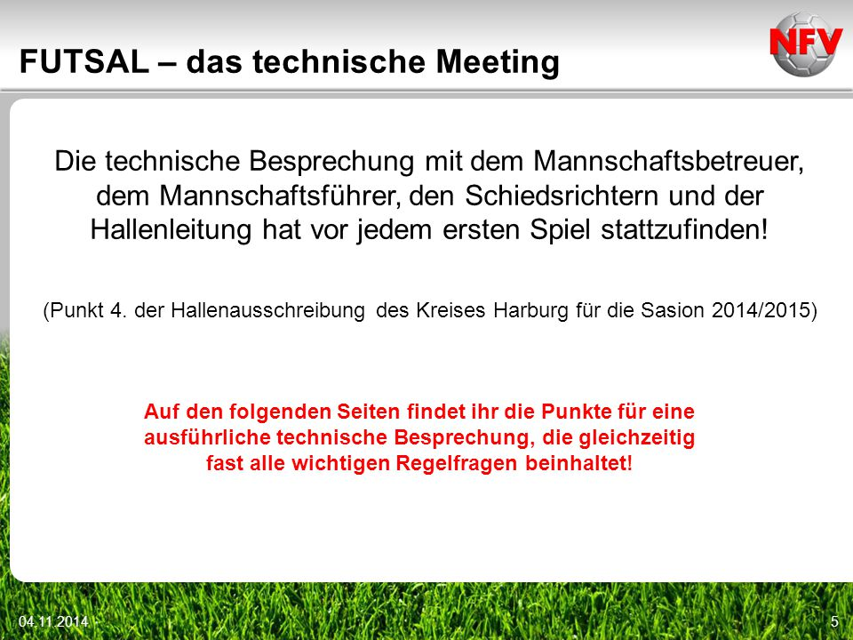 04.11.20146 FUTSAL – das technische Meeting Inhalte technisches Meeting (Kreis Harburg)  Begrüßung  Vorstellung der Schiedsrichter  Abstand bei Standards: 5 Meter, außer beim Anstoß (hier 3 Meter)