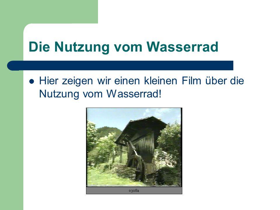 Die Nutzung vom Wasserrad Hier zeigen wir einen kleinen Film über die Nutzung vom Wasserrad!