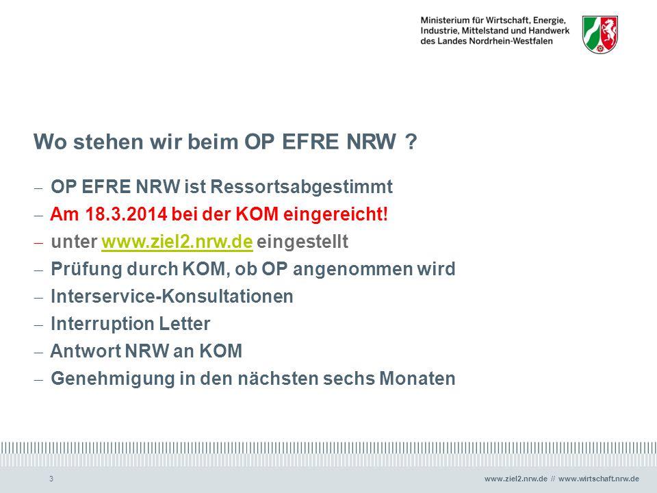 www.ziel2.nrw.de // www.wirtschaft.nrw.de3 Wo stehen wir beim OP EFRE NRW ?  OP EFRE NRW ist Ressortsabgestimmt  Am 18.3.2014 bei der KOM eingereich