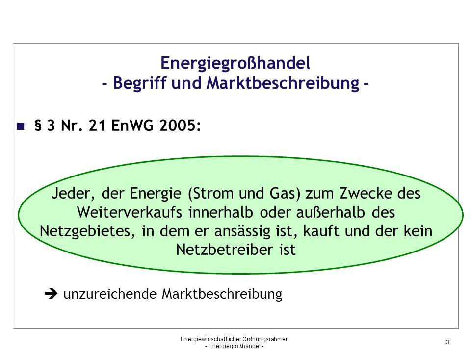 Energiewirtschaftlicher Ordnungsrahmen - Energiegroßhandel - 33 Energiegroßhandel - Begriff und Marktbeschreibung - § 3 Nr. 21 EnWG 2005: Jeder, der E