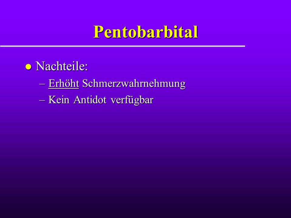 Pentobarbital l Nachteile: –Erhöht Schmerzwahrnehmung –Kein Antidot verfügbar