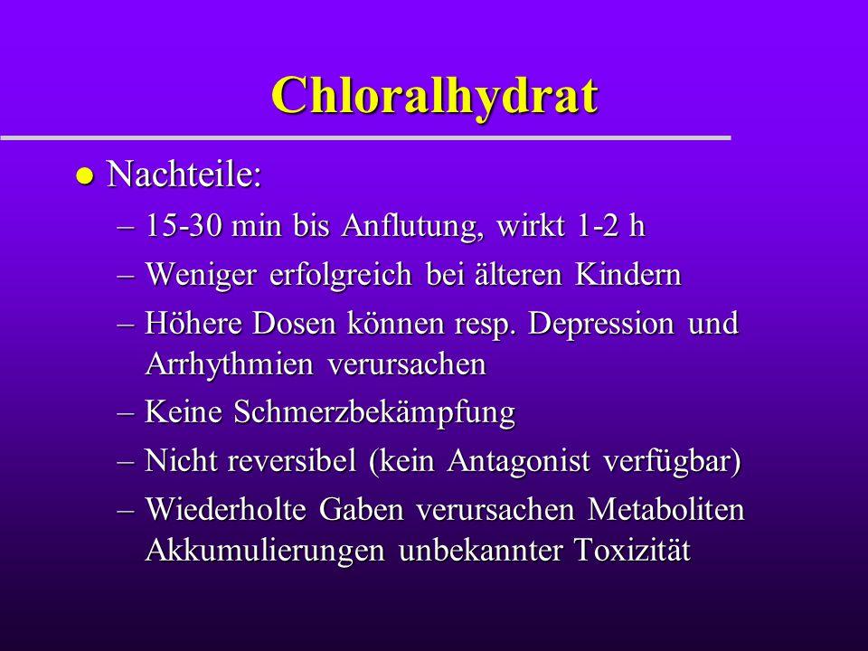 Chloralhydrat l Nachteile: –15-30 min bis Anflutung, wirkt 1-2 h –Weniger erfolgreich bei älteren Kindern –Höhere Dosen können resp. Depression und Ar