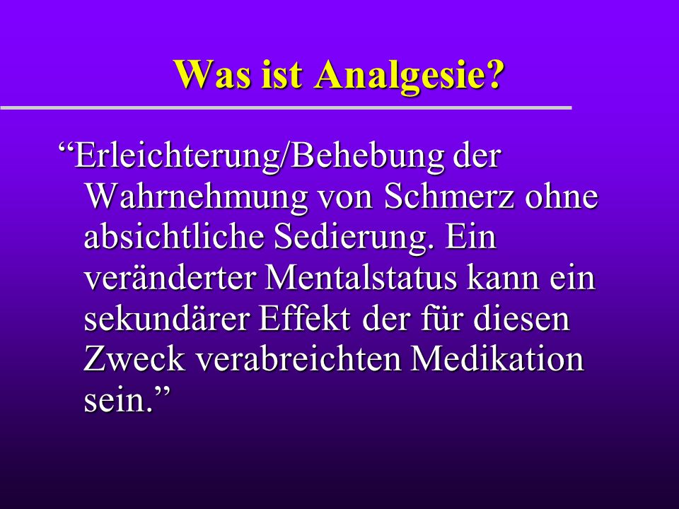 """Was ist Analgesie? """"Erleichterung/Behebung der Wahrnehmung von Schmerz ohne absichtliche Sedierung. Ein veränderter Mentalstatus kann ein sekundärer E"""