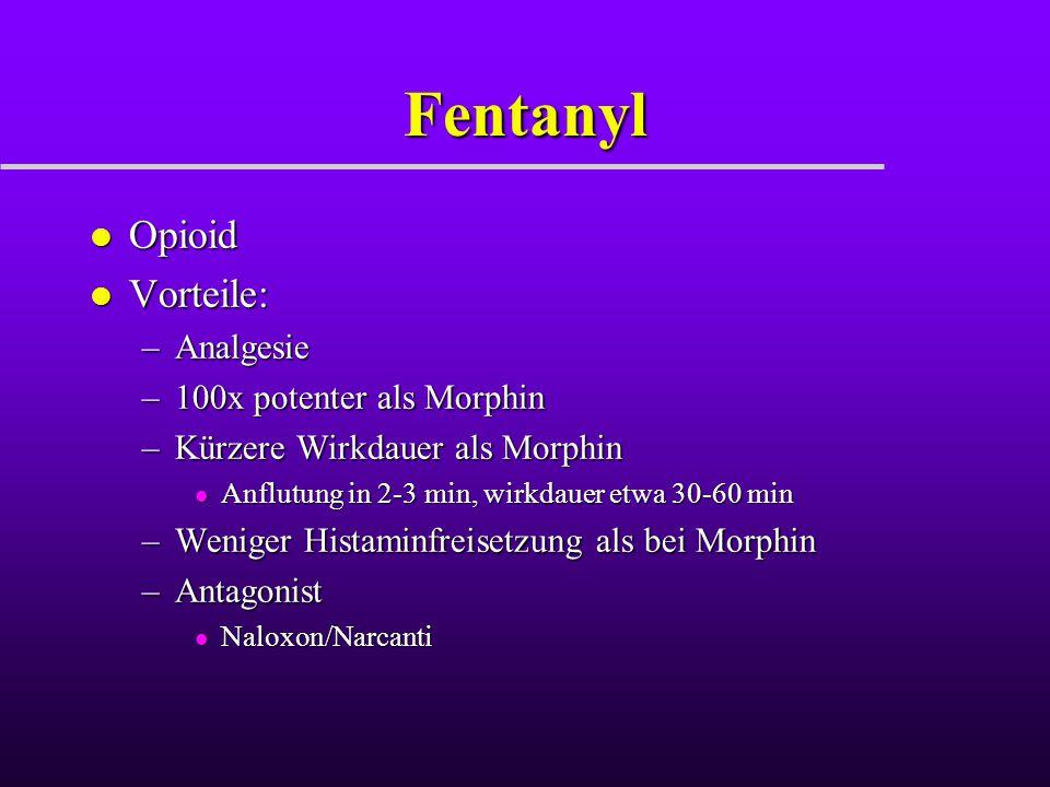 Fentanyl l Opioid l Vorteile: –Analgesie –100x potenter als Morphin –Kürzere Wirkdauer als Morphin l Anflutung in 2-3 min, wirkdauer etwa 30-60 min –W