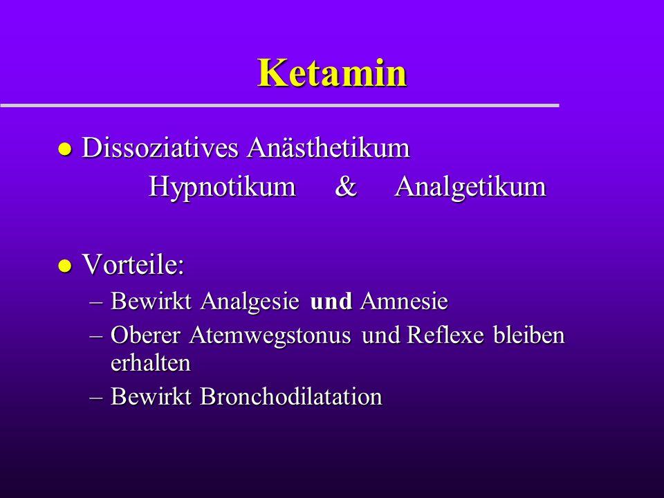 Ketamin l Dissoziatives Anästhetikum Hypnotikum & Analgetikum Hypnotikum & Analgetikum l Vorteile: –Bewirkt Analgesie und Amnesie –Oberer Atemwegstonu