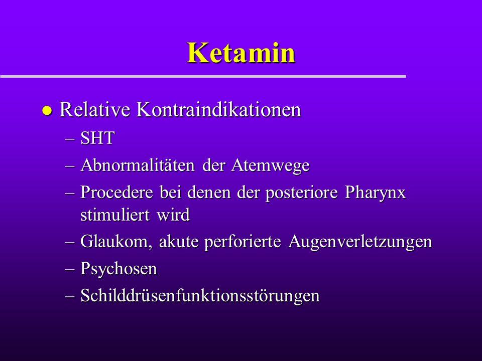 Ketamin l Relative Kontraindikationen –SHT –Abnormalitäten der Atemwege –Procedere bei denen der posteriore Pharynx stimuliert wird –Glaukom, akute pe