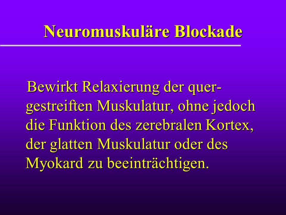 Neuromuskuläre Blockade Bewirkt Relaxierung der quer- gestreiften Muskulatur, ohne jedoch die Funktion des zerebralen Kortex, der glatten Muskulatur o
