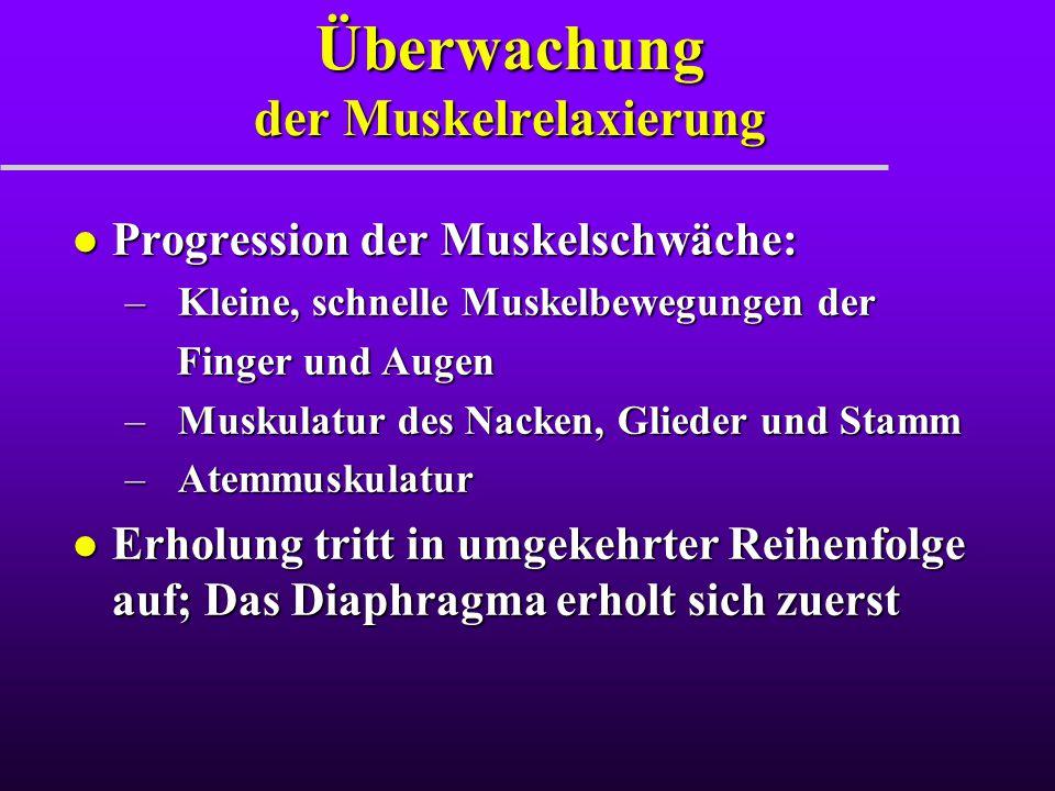 Überwachung der Muskelrelaxierung l Progression der Muskelschwäche: –Kleine, schnelle Muskelbewegungen der Finger und Augen Finger und Augen –Muskulat