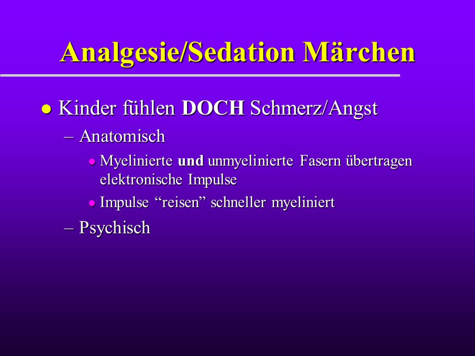 Analgesie/Sedation Märchen l Kinder fühlen DOCH Schmerz/Angst –Anatomisch l Myelinierte und unmyelinierte Fasern übertragen elektronische Impulse l Im