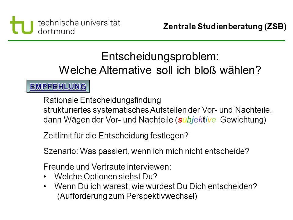 Zentrale Studienberatung (ZSB) Entscheidungsproblem: Welche Alternative soll ich bloß wählen? Rationale Entscheidungsfindung strukturiertes systematis