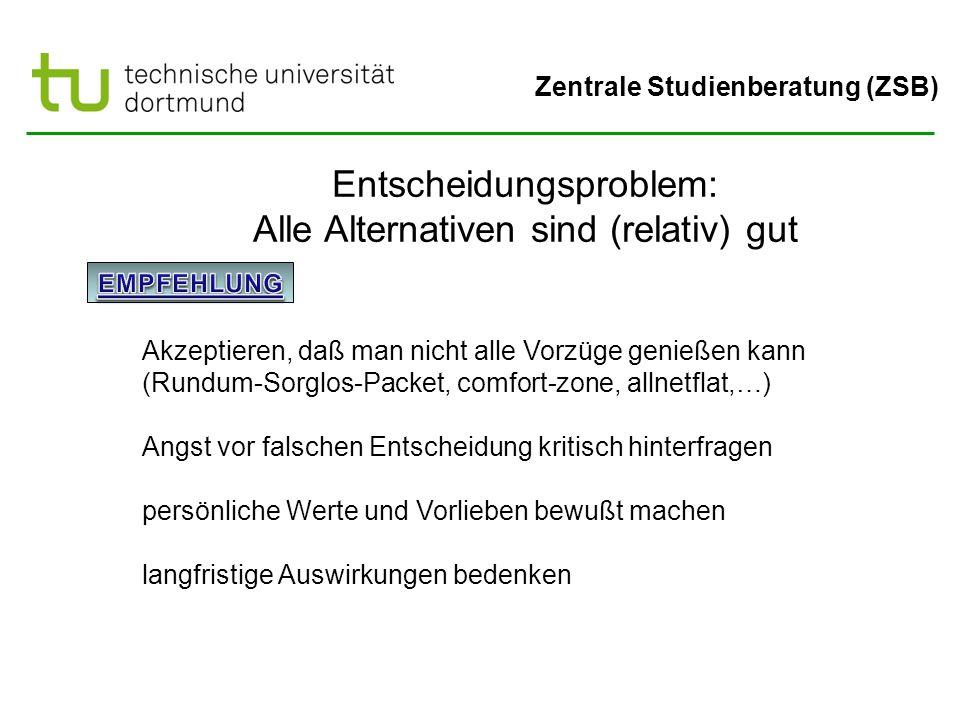 Zentrale Studienberatung (ZSB) Entscheidungsproblem: Alle Alternativen sind (relativ) gut Akzeptieren, daß man nicht alle Vorzüge genießen kann (Rundu