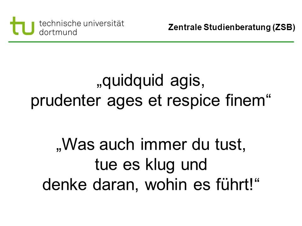 """Zentrale Studienberatung (ZSB) """"quidquid agis, prudenter ages et respice finem """"Was auch immer du tust, tue es klug und denke daran, wohin es führt!"""