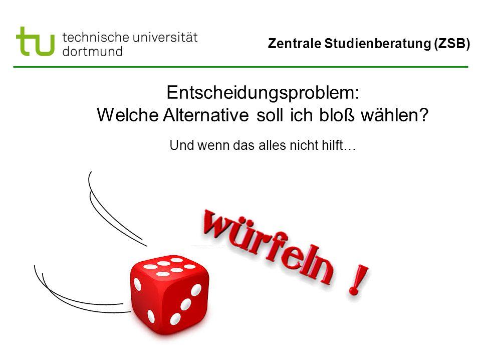 Zentrale Studienberatung (ZSB) Entscheidungsproblem: Welche Alternative soll ich bloß wählen? Und wenn das alles nicht hilft…
