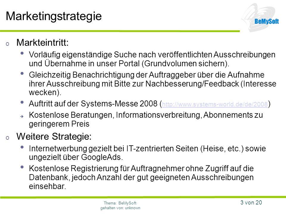 Thema: BeMySoft gehalten von: unknown 3 von 20 Marketingstrategie o Markteintritt: Vorläufig eigenständige Suche nach veröffentlichten Ausschreibungen und Übernahme in unser Portal (Grundvolumen sichern).