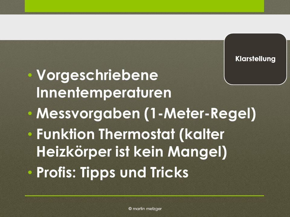 © martin metzger Klarstellung Vorgeschriebene Innentemperaturen Messvorgaben (1-Meter-Regel) Funktion Thermostat (kalter Heizkörper ist kein Mangel) Profis: Tipps und Tricks