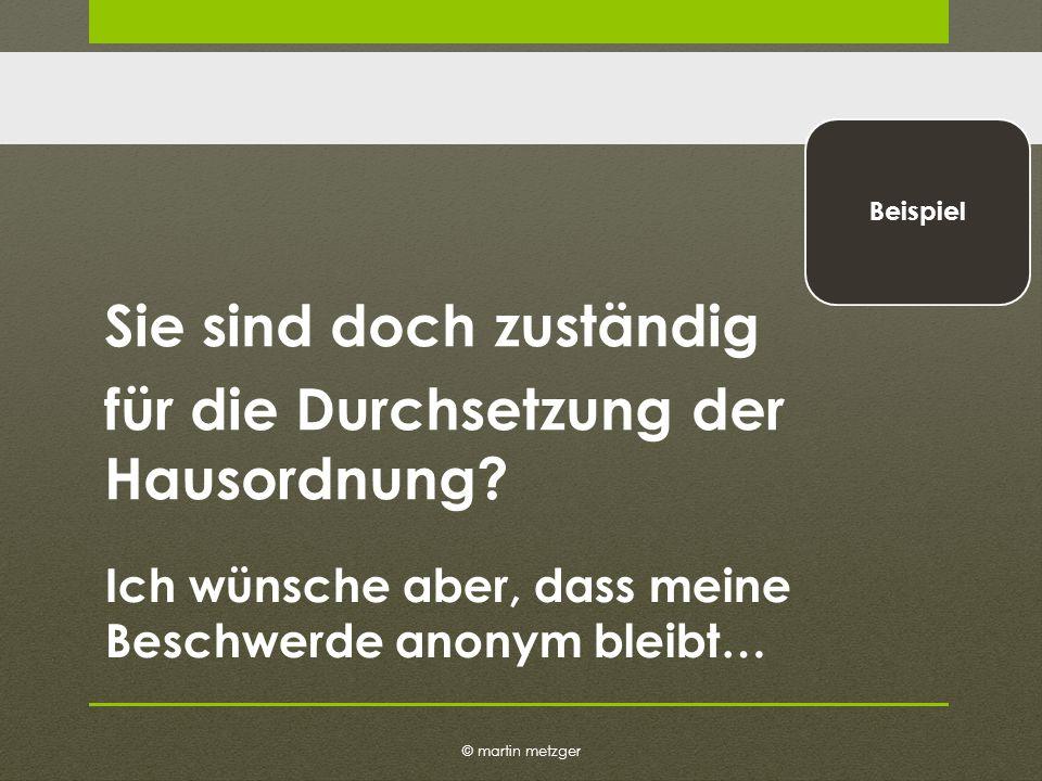 © martin metzger Beispiel Sie sind doch zuständig für die Durchsetzung der Hausordnung.
