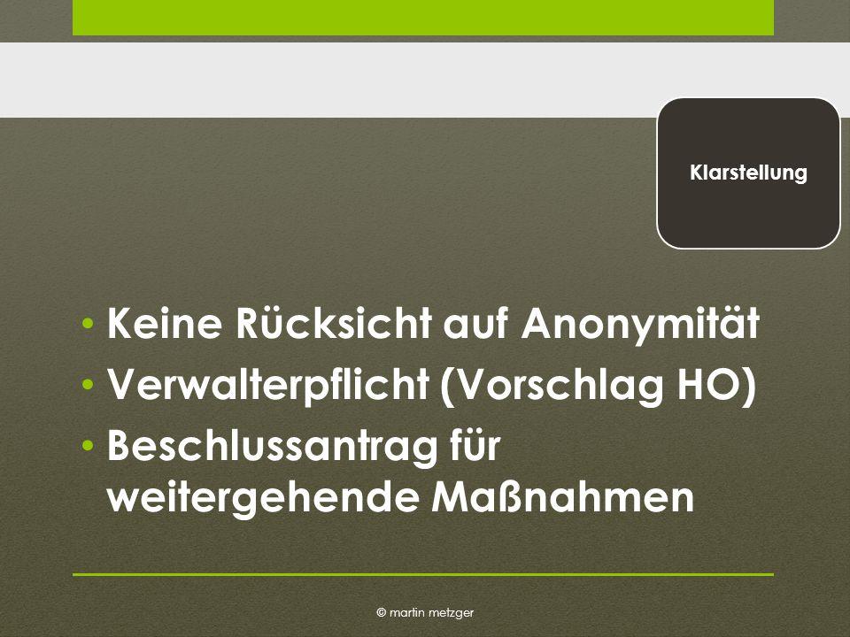 © martin metzger Klarstellung Keine Rücksicht auf Anonymität Verwalterpflicht (Vorschlag HO) Beschlussantrag für weitergehende Maßnahmen