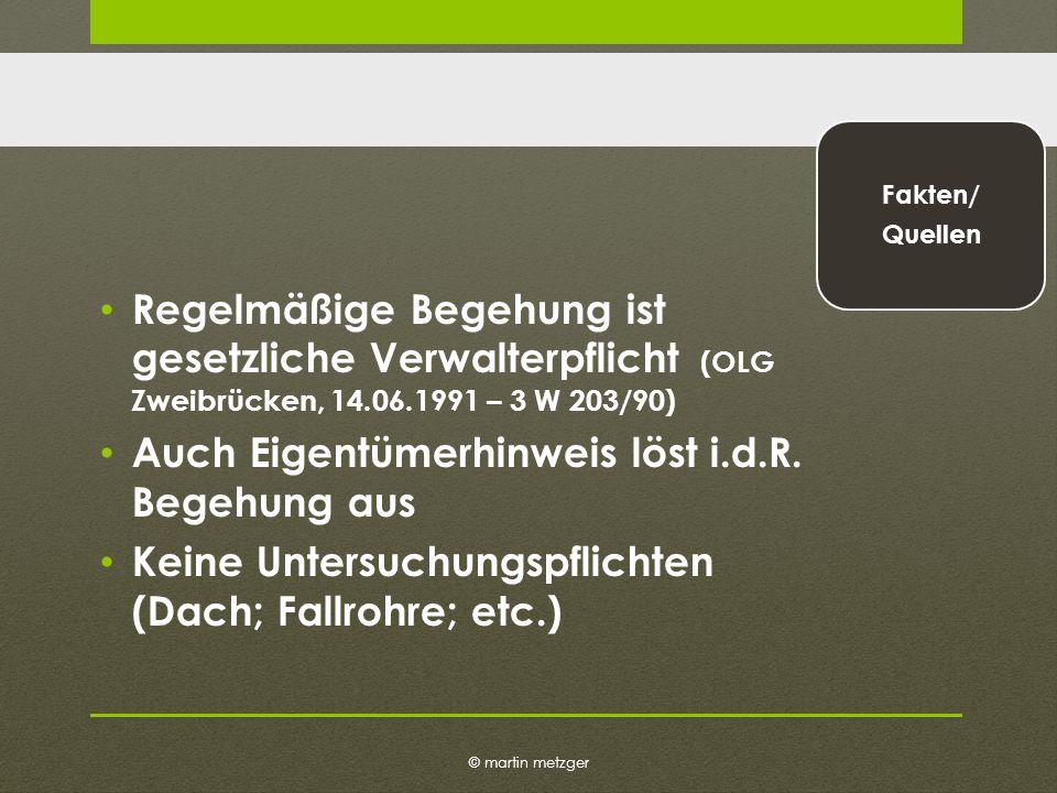 © martin metzger Fakten/ Quellen Regelmäßige Begehung ist gesetzliche Verwalterpflicht (OLG Zweibrücken, 14.06.1991 – 3 W 203/90) Auch Eigentümerhinweis löst i.d.R.