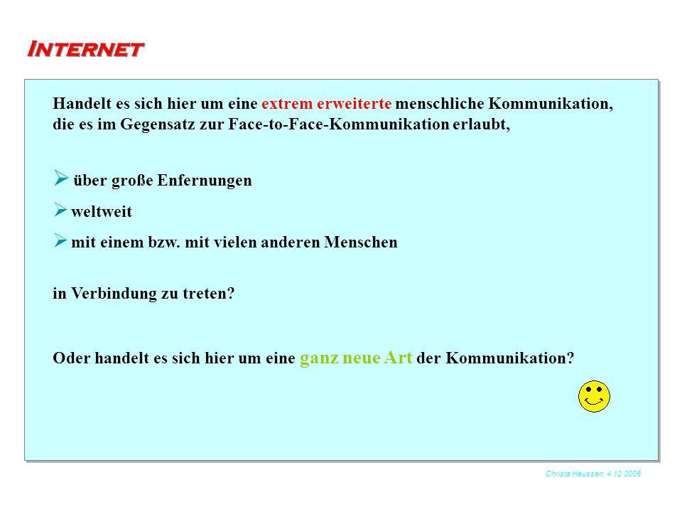 Christa Heussen, 4.12.2006 Internet Handelt es sich hier um eine extrem erweiterte menschliche Kommunikation, die es im Gegensatz zur Face-to-Face-Kom