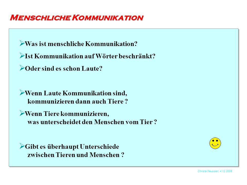 Christa Heussen, 4.12.2006 Menschliche Kommunikation  Was ist menschliche Kommunikation?  Ist Kommunikation auf Wörter beschränkt?  Oder sind es sc