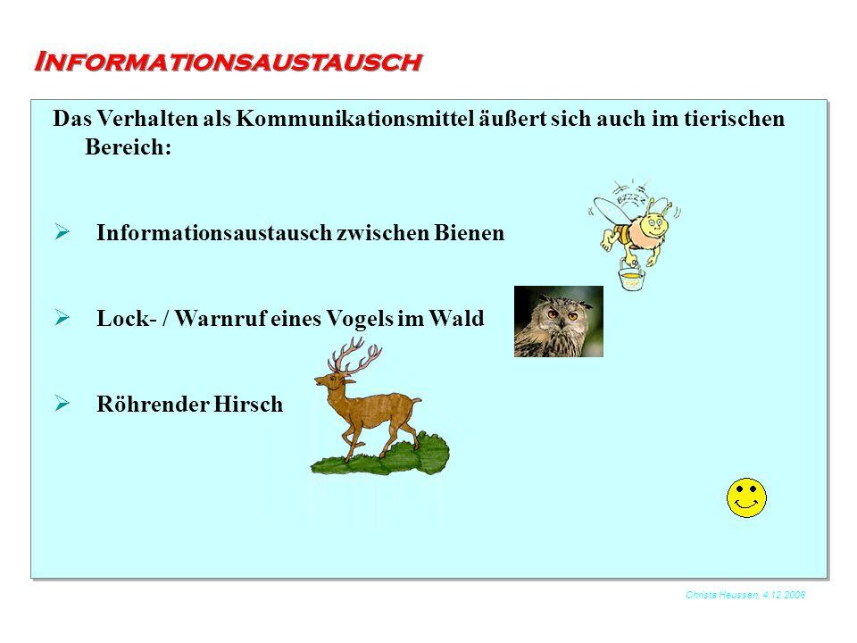 Christa Heussen, 4.12.2006 Informationsaustausch Das Verhalten als Kommunikationsmittel äußert sich auch im tierischen Bereich:  Informationsaustausc