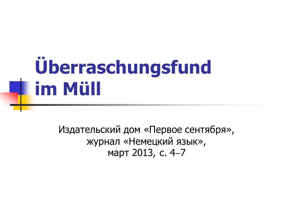 Überraschungsfund im Müll Издательский дом «Первое сентября», журнал «Немецкий язык», март 2013, с. 4 ‒ 7