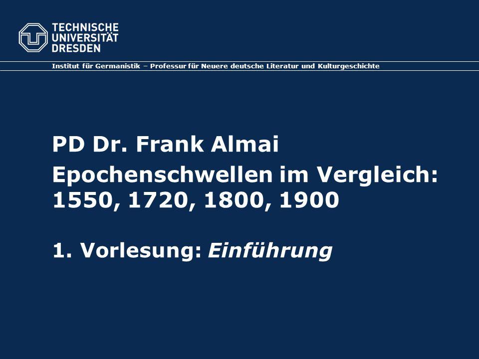 PD Dr. Frank Almai Epochenschwellen im Vergleich: 1550, 1720, 1800, 1900 1. Vorlesung: Einführung Institut für Germanistik – Professur für Neuere deut