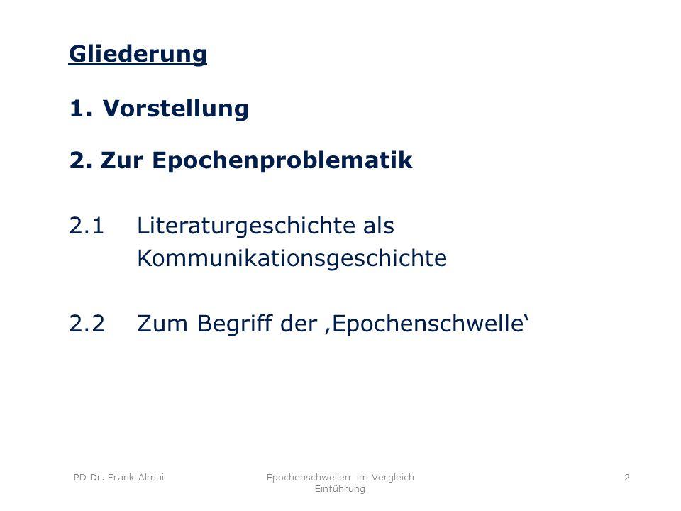 PD Dr. Frank AlmaiEpochenschwellen im Vergleich Einführung 2 Gliederung 1.Vorstellung 2. Zur Epochenproblematik 2.1 Literaturgeschichte als Kommunikat
