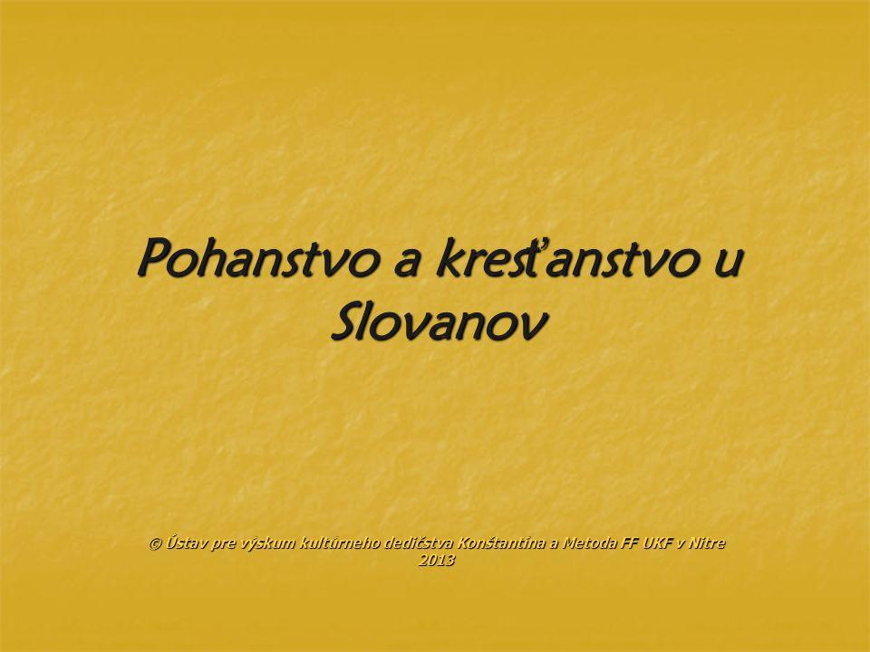 Pohanstvo a kres ť anstvo u Slovanov © Ústav pre výskum kultúrneho dedičstva Konštantína a Metoda FF UKF v Nitre 2013