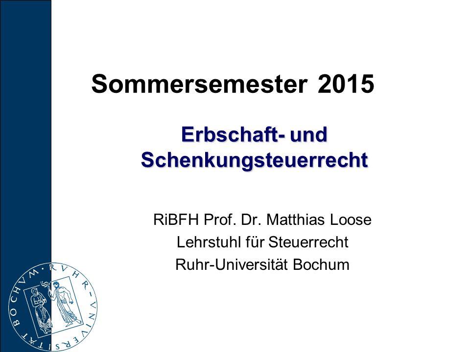 Erbschaft- und Schenkungsteuerrecht RiBFH Prof. Dr. Matthias Loose Lehrstuhl für Steuerrecht Ruhr-Universität Bochum Sommersemester 2015