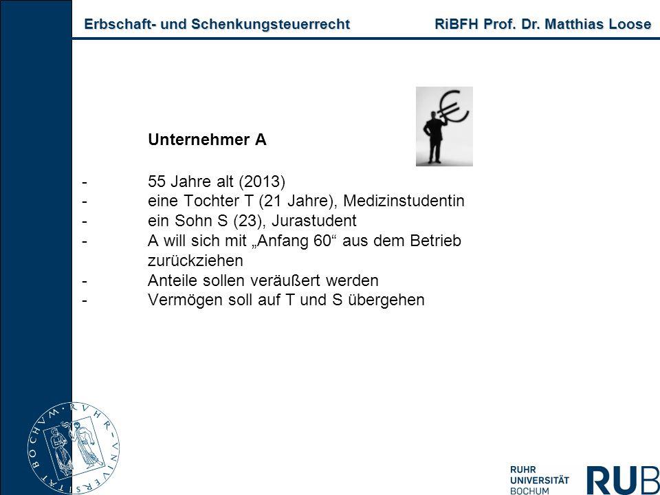 Erbschaft- und Schenkungsteuerrecht RiBFH Prof. Dr. Matthias Loose Erbschaft- und Schenkungsteuerrecht RiBFH Prof. Dr. Matthias Loose Unternehmer A -5