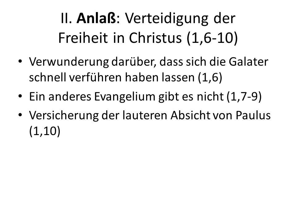 II. Anlaß: Verteidigung der Freiheit in Christus (1,6-10) Verwunderung darüber, dass sich die Galater schnell verführen haben lassen (1,6) Ein anderes