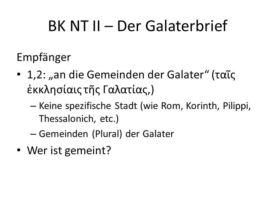"""BK NT II – Der Galaterbrief Empfänger 1,2: """"an die Gemeinden der Galater"""" (ταῖς ἐκκλησίαις τῆς Γαλατίας,) – Keine spezifische Stadt (wie Rom, Korinth,"""