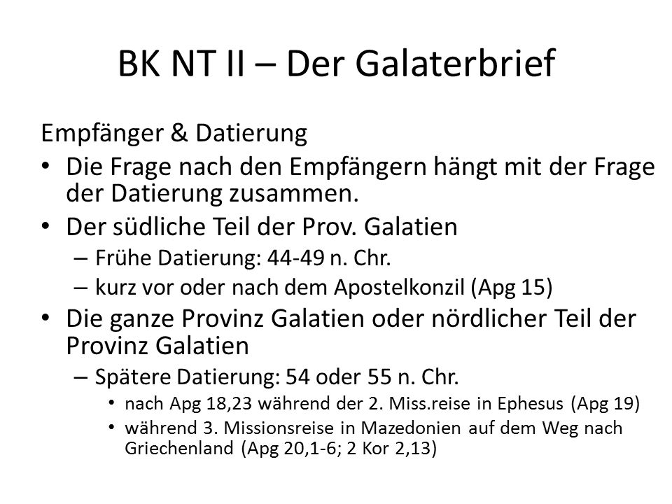BK NT II – Der Galaterbrief Empfänger & Datierung Die Frage nach den Empfängern hängt mit der Frage der Datierung zusammen. Der südliche Teil der Prov