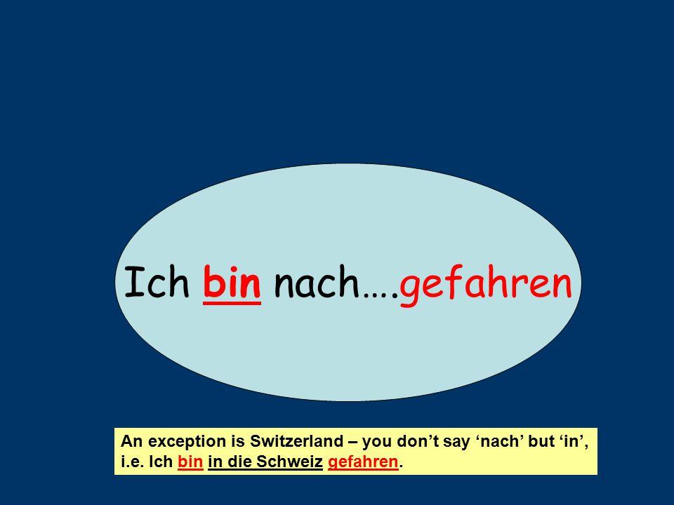 Ich bin nach….gefahren An exception is Switzerland – you don't say 'nach' but 'in', i.e.