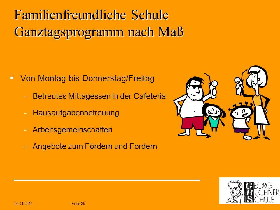 14.04.2015Folie 25 Familienfreundliche Schule Ganztagsprogramm nach Maß  Von Montag bis Donnerstag/Freitag -Betreutes Mittagessen in der Cafeteria -H