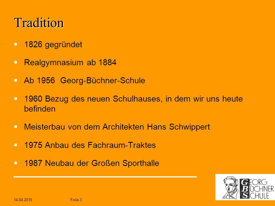 14.04.2015Folie 3 Tradition  1826 gegründet  Realgymnasium ab 1884  Ab 1956 Georg-Büchner-Schule  1960 Bezug des neuen Schulhauses, in dem wir uns