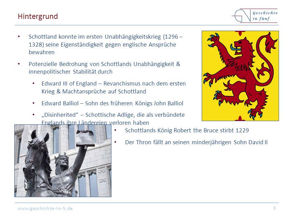"""www.geschichte-in-5.de Hintergrund Schottland konnte im ersten Unabhängigkeitskrieg (1296 – 1328) seine Eigenständigkeit gegen englische Ansprüche bewahren Potenzielle Bedrohung von Schottlands Unabhängigkeit & innenpolitischer Stabilität durch Edward III of England – Revanchismus nach dem ersten Krieg & Machtansprüche auf Schottland Edward Balliol – Sohn des früheren Königs John Balliol """"Disinherited – Schottische Adlige, die als verbündete Englands ihre Ländereien verloren haben 3 Schottlands König Robert the Bruce stirbt 1229 Der Thron fällt an seinen minderjährigen Sohn David II"""